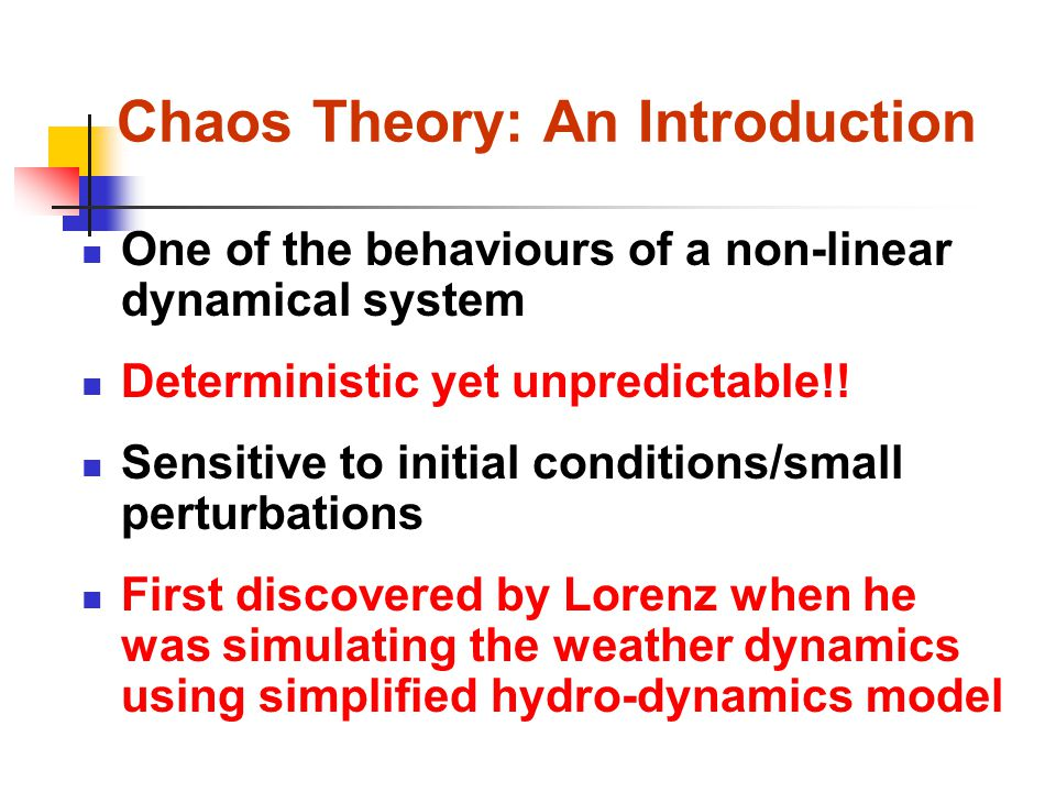 Chaos Theory: An Introduction One of the behaviours of a non-linear dynamical system Deterministic yet unpredictable!.