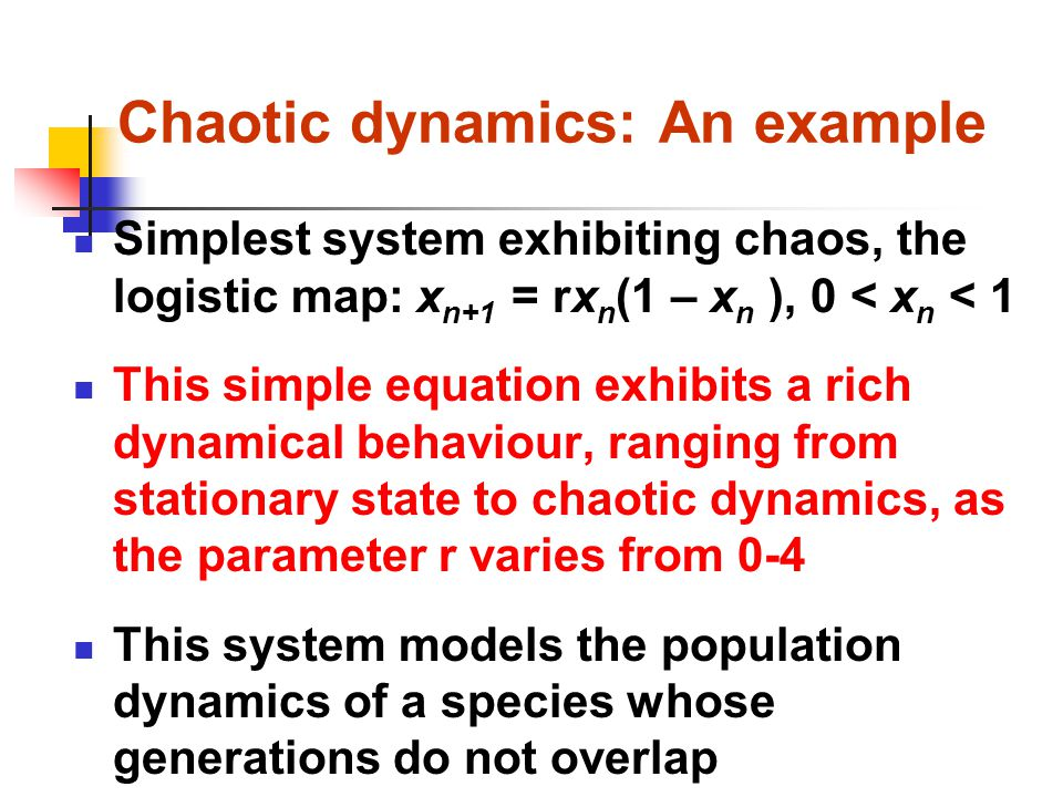 Chaotic dynamics: An example Simplest system exhibiting chaos, the logistic map: x n+1 = rx n (1 – x n ), 0 < x n < 1 This simple equation exhibits a