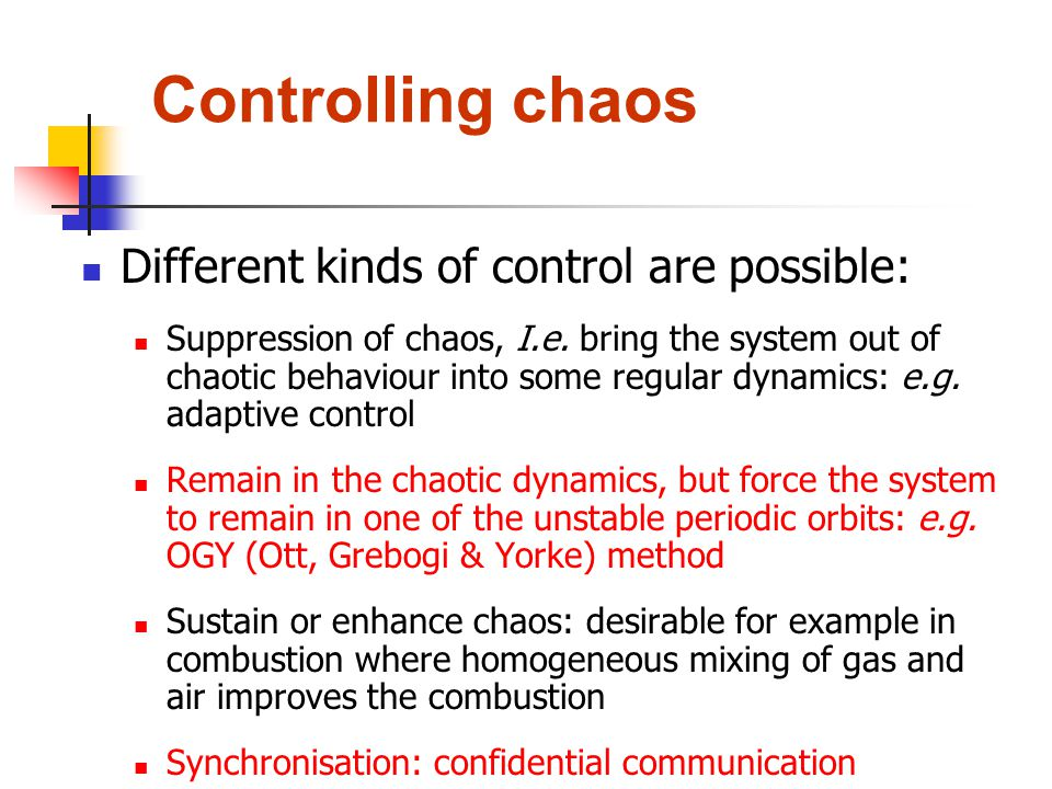Controlling chaos Different kinds of control are possible: Suppression of chaos, I.e. bring the system out of chaotic behaviour into some regular dyna