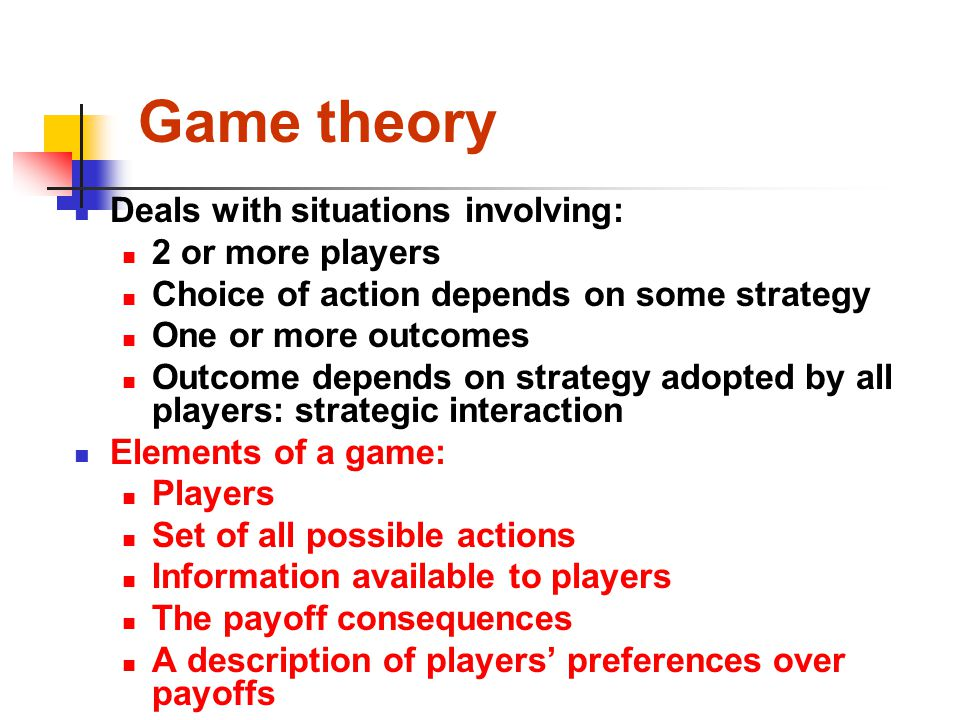 Game theory Deals with situations involving: 2 or more players Choice of action depends on some strategy One or more outcomes Outcome depends on strat