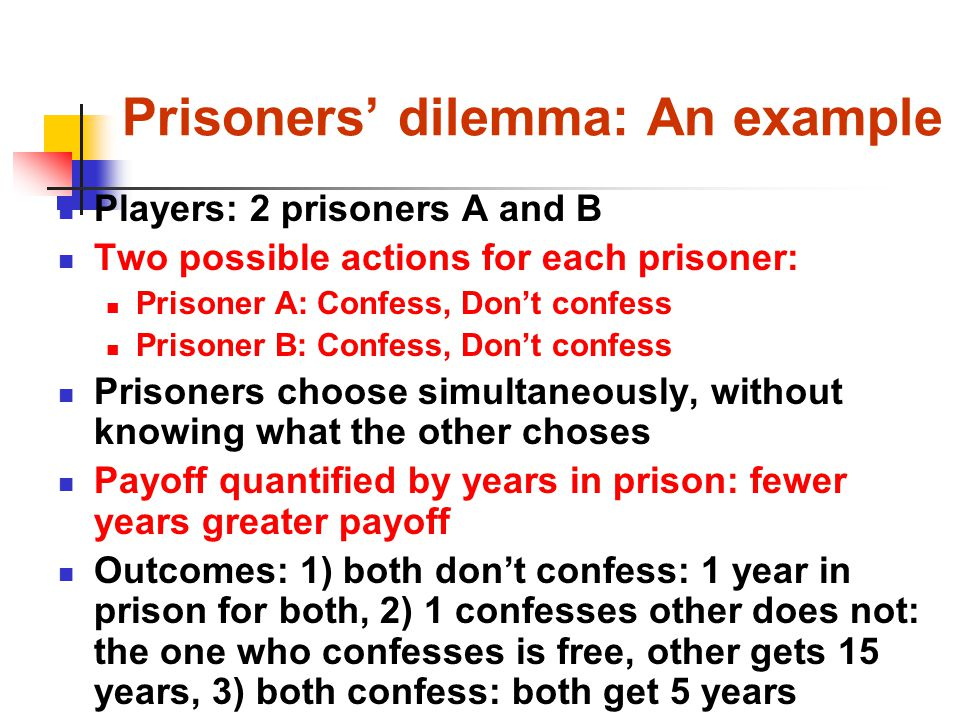 Prisoners' dilemma: An example Players: 2 prisoners A and B Two possible actions for each prisoner: Prisoner A: Confess, Don't confess Prisoner B: Confess, Don't confess Prisoners choose simultaneously, without knowing what the other choses Payoff quantified by years in prison: fewer years greater payoff Outcomes: 1) both don't confess: 1 year in prison for both, 2) 1 confesses other does not: the one who confesses is free, other gets 15 years, 3) both confess: both get 5 years