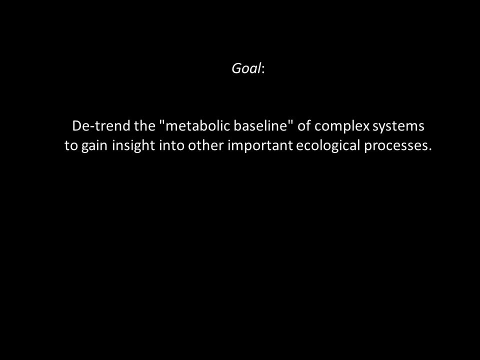 Goal: De-trend the metabolic baseline of complex systems to gain insight into other important ecological processes.