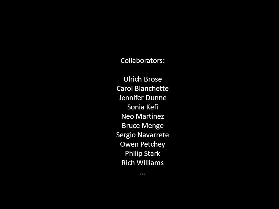 Collaborators: Ulrich Brose Carol Blanchette Jennifer Dunne Sonia Kefi Neo Martinez Bruce Menge Sergio Navarrete Owen Petchey Philip Stark Rich Williams …