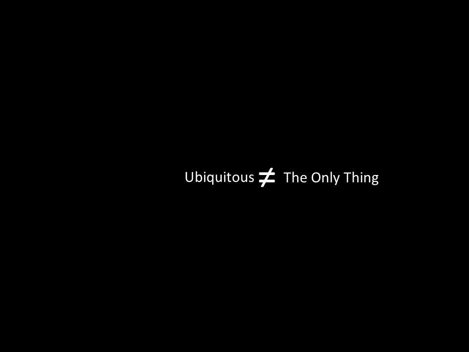 Ubiquitous ≠ The Only Thing