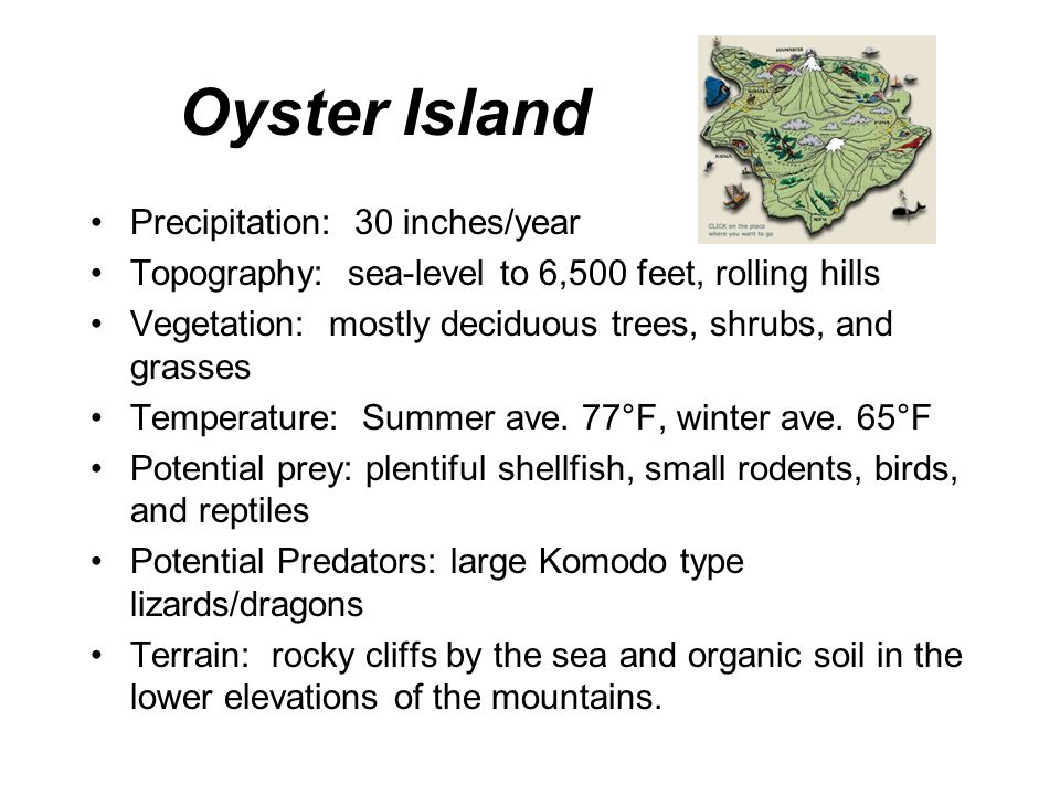 Oyster Island Precipitation: 30 inches/year Topography: sea-level to 6,500 feet, rolling hills Vegetation: mostly deciduous trees, shrubs, and grasses Temperature: Summer ave.