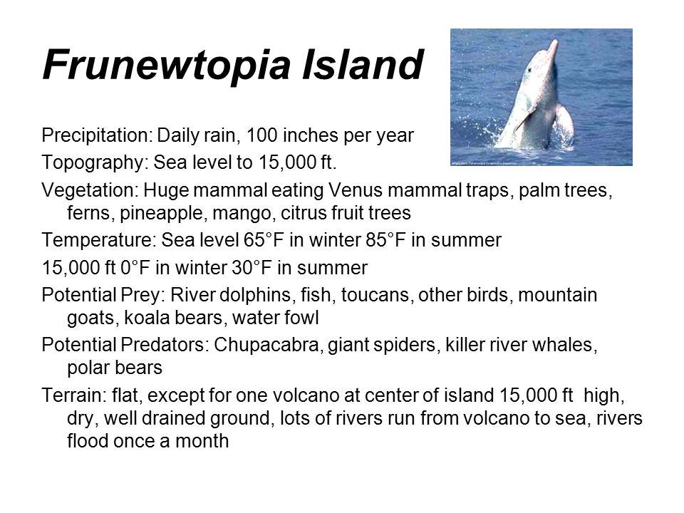 Frunewtopia Island Precipitation: Daily rain, 100 inches per year Topography: Sea level to 15,000 ft.