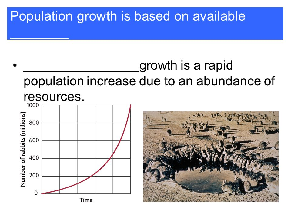 Population growth is based on available ________ ________________growth is a rapid population increase due to an abundance of resources.