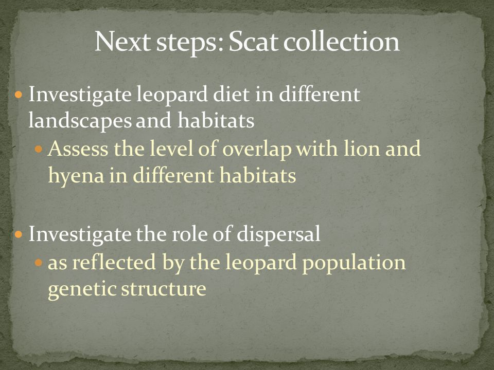 Investigate leopard diet in different landscapes and habitats Assess the level of overlap with lion and hyena in different habitats Investigate the ro