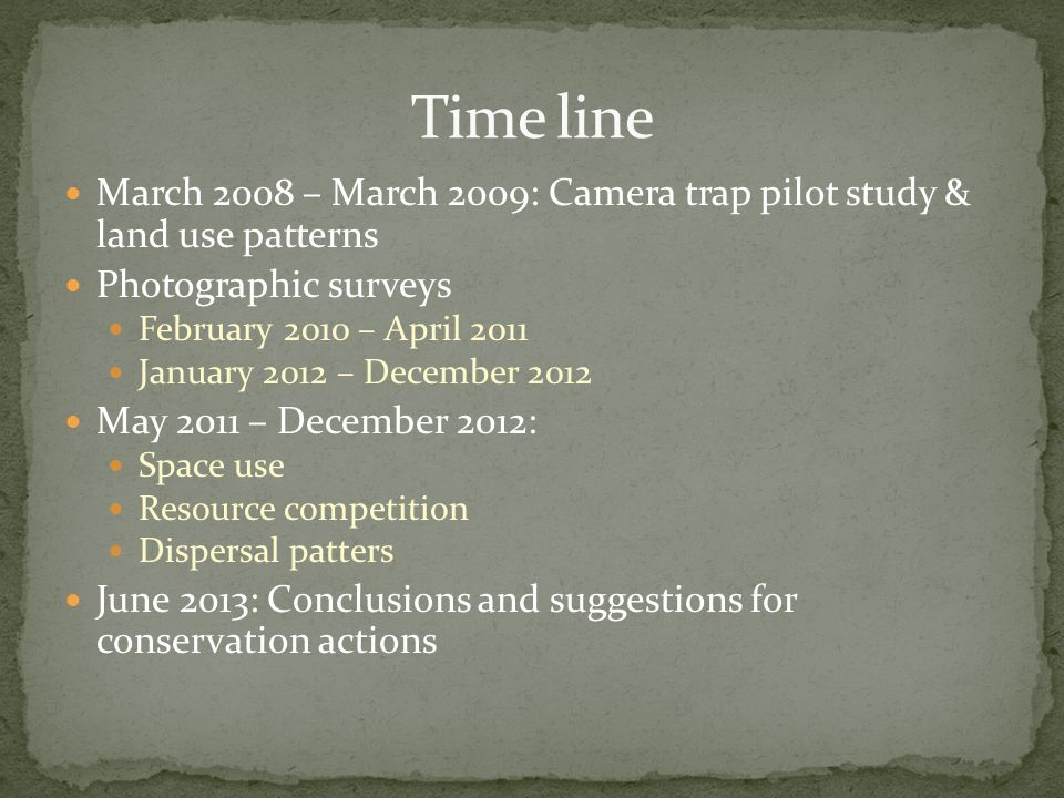 March 2008 – March 2009: Camera trap pilot study & land use patterns Photographic surveys February 2010 – April 2011 January 2012 – December 2012 May