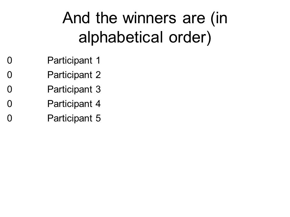 And the winners are (in alphabetical order) 0Participant 1 0Participant 2 0Participant 3 0Participant 4 0Participant 5