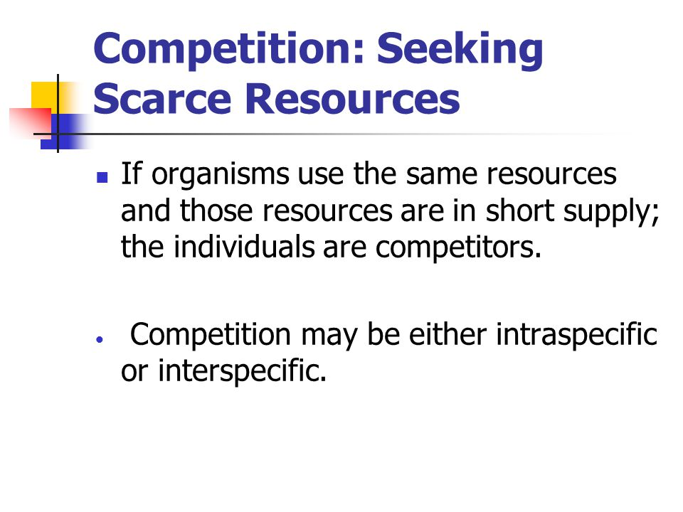 Competition: Seeking Scarce Resources If organisms use the same resources and those resources are in short supply; the individuals are competitors.