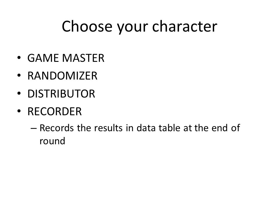 Choose your character GAME MASTER RANDOMIZER DISTRIBUTOR RECORDER – Records the results in data table at the end of round