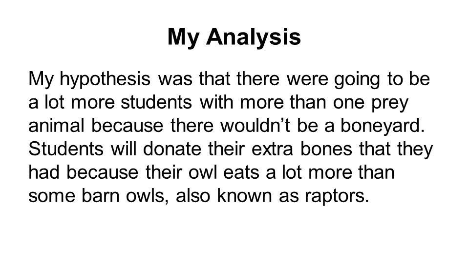 My Analysis My hypothesis was that there were going to be a lot more students with more than one prey animal because there wouldn't be a boneyard.