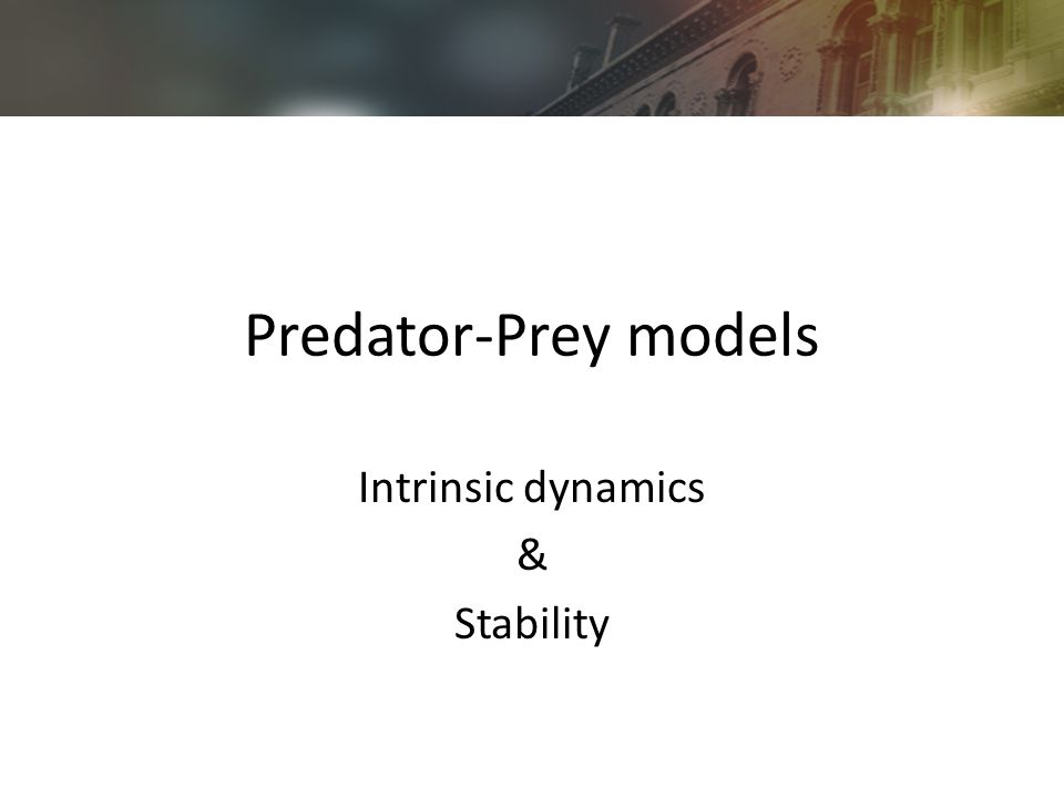 Predator-Prey models Intrinsic dynamics & Stability