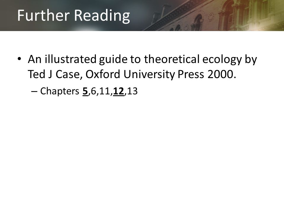 Further Reading An illustrated guide to theoretical ecology by Ted J Case, Oxford University Press 2000.
