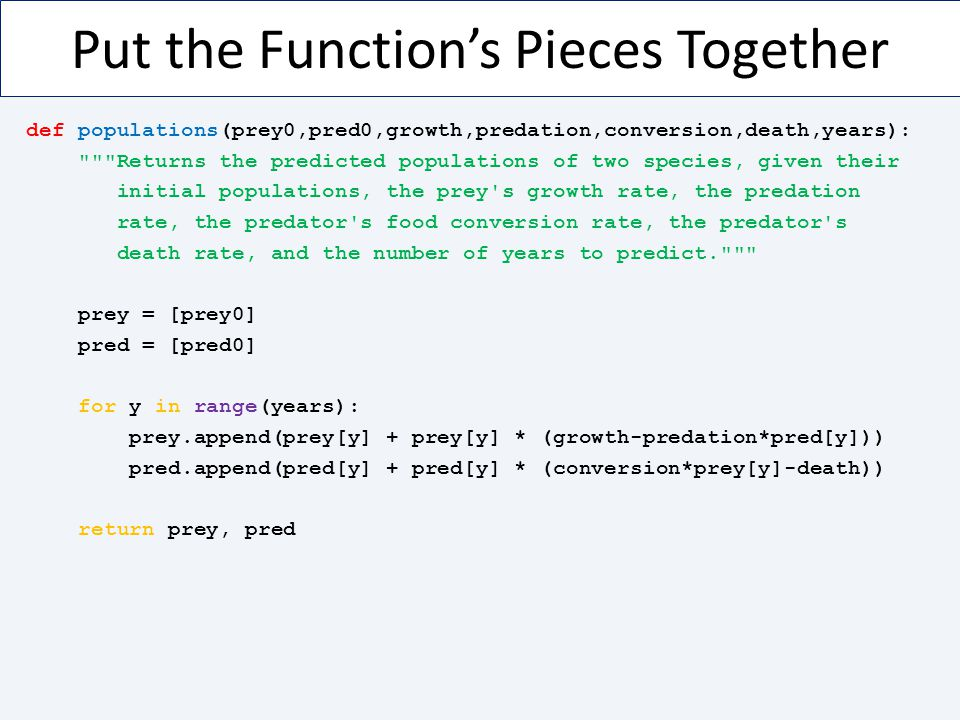 Put the Function's Pieces Together def populations(prey0,pred0,growth,predation,conversion,death,years):