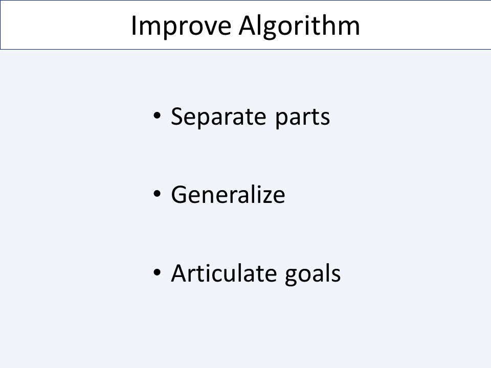Improve Algorithm Separate parts Generalize Articulate goals