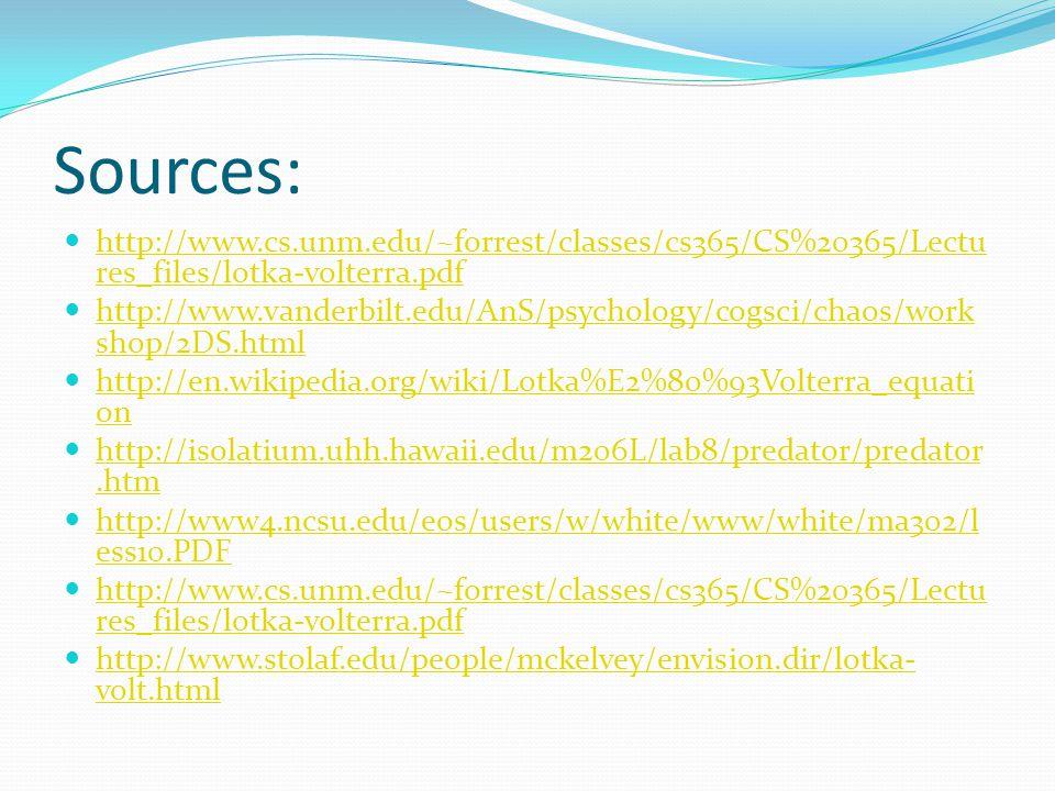 Sources: http://www.cs.unm.edu/~forrest/classes/cs365/CS%20365/Lectu res_files/lotka-volterra.pdf http://www.cs.unm.edu/~forrest/classes/cs365/CS%20365/Lectu res_files/lotka-volterra.pdf http://www.vanderbilt.edu/AnS/psychology/cogsci/chaos/work shop/2DS.html http://www.vanderbilt.edu/AnS/psychology/cogsci/chaos/work shop/2DS.html http://en.wikipedia.org/wiki/Lotka%E2%80%93Volterra_equati on http://en.wikipedia.org/wiki/Lotka%E2%80%93Volterra_equati on http://isolatium.uhh.hawaii.edu/m206L/lab8/predator/predator.htm http://isolatium.uhh.hawaii.edu/m206L/lab8/predator/predator.htm http://www4.ncsu.edu/eos/users/w/white/www/white/ma302/l ess10.PDF http://www4.ncsu.edu/eos/users/w/white/www/white/ma302/l ess10.PDF http://www.cs.unm.edu/~forrest/classes/cs365/CS%20365/Lectu res_files/lotka-volterra.pdf http://www.cs.unm.edu/~forrest/classes/cs365/CS%20365/Lectu res_files/lotka-volterra.pdf http://www.stolaf.edu/people/mckelvey/envision.dir/lotka- volt.html http://www.stolaf.edu/people/mckelvey/envision.dir/lotka- volt.html