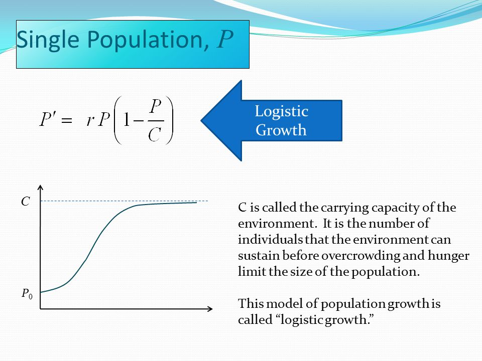 Single Population, P P0P0 Logistic Growth C C is called the carrying capacity of the environment.