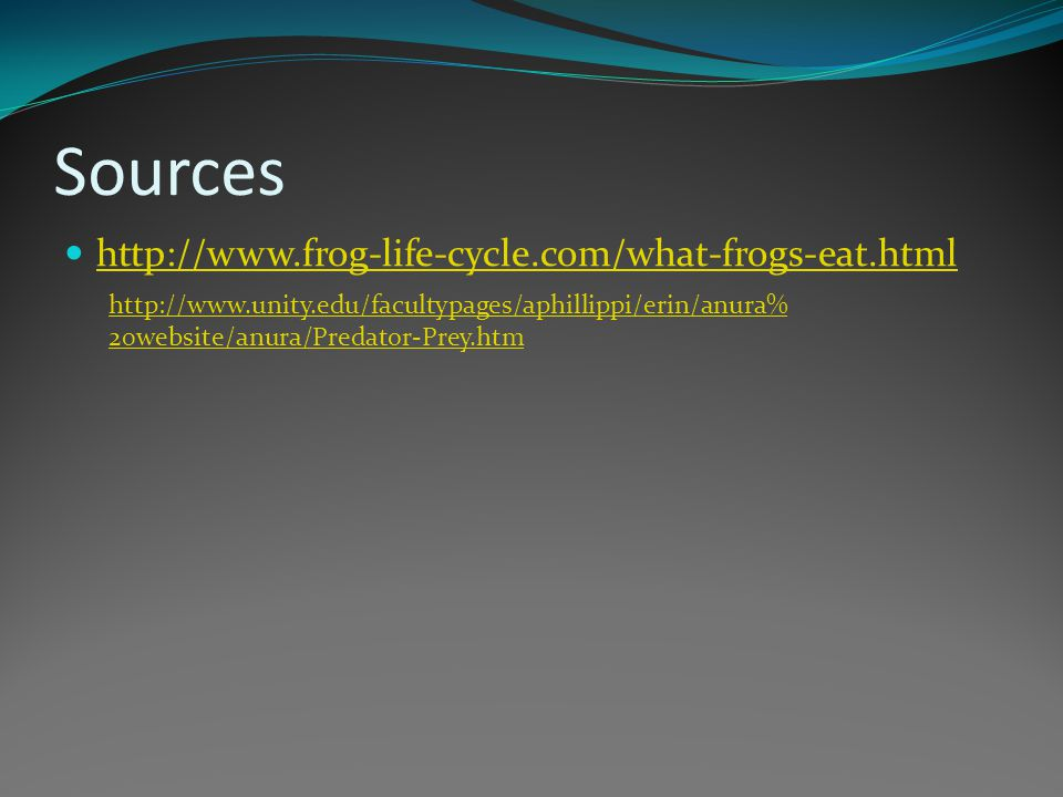 Sources http://www.frog-life-cycle.com/what-frogs-eat.html http://www.unity.edu/facultypages/aphillippi/erin/anura% 20website/anura/Predator-Prey.htm