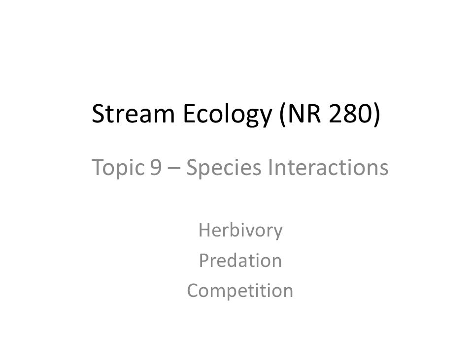 Stream Ecology (NR 280) Topic 9 – Species Interactions Herbivory Predation Competition