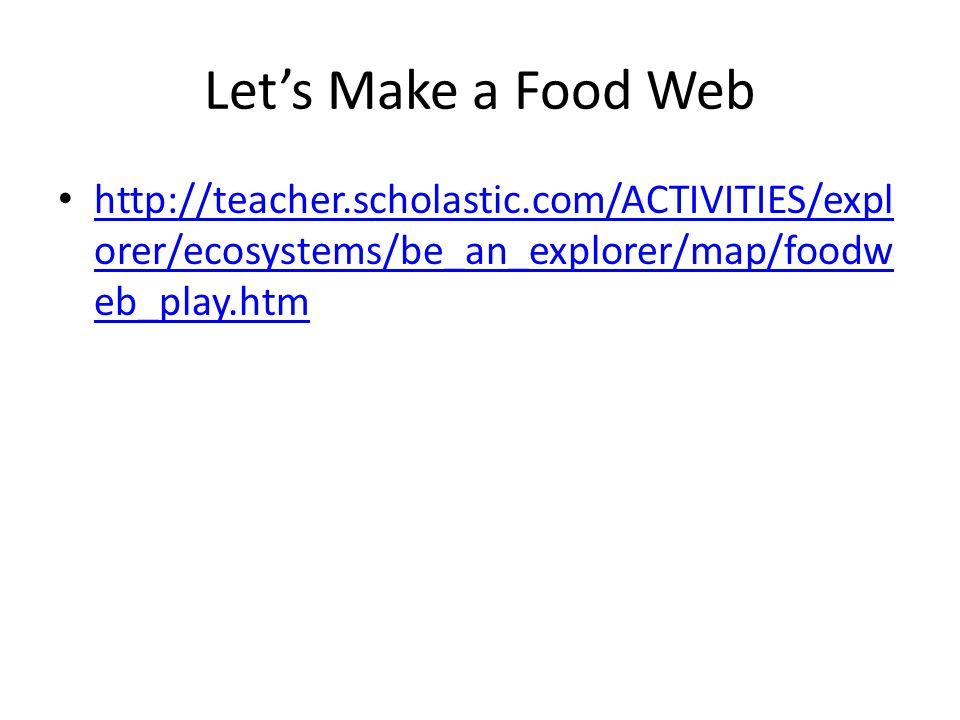 Let's Make a Food Web http://teacher.scholastic.com/ACTIVITIES/expl orer/ecosystems/be_an_explorer/map/foodw eb_play.htm http://teacher.scholastic.com/ACTIVITIES/expl orer/ecosystems/be_an_explorer/map/foodw eb_play.htm