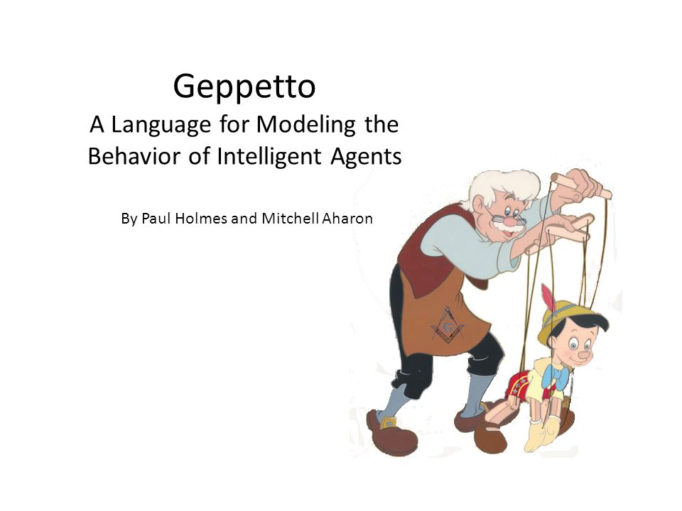 Geppetto A Language for Modeling the Behavior of Intelligent Agents By Paul Holmes and Mitchell Aharon