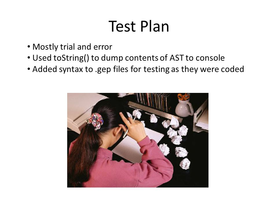 Test Plan Mostly trial and error Used toString() to dump contents of AST to console Added syntax to.gep files for testing as they were coded