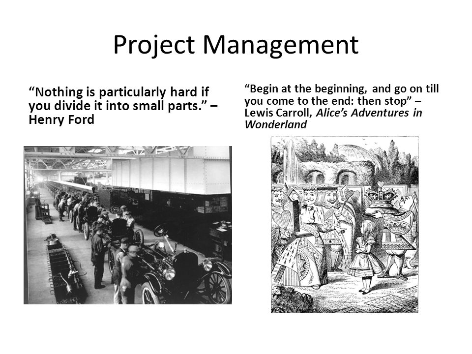 Project Management Nothing is particularly hard if you divide it into small parts. – Henry Ford Begin at the beginning, and go on till you come to the end: then stop – Lewis Carroll, Alice's Adventures in Wonderland