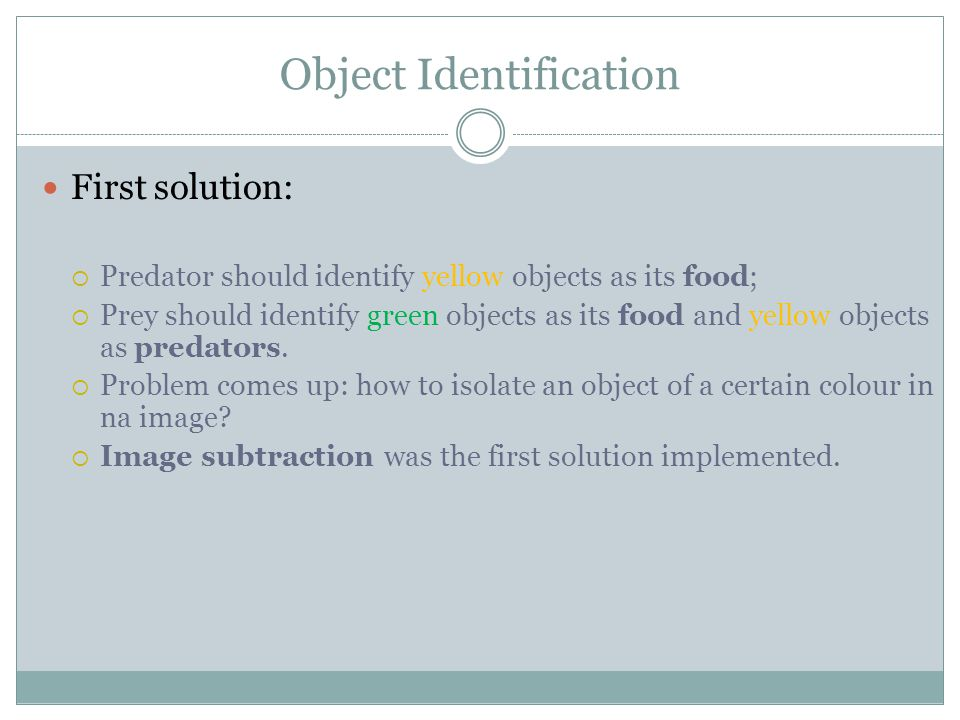 Object Identification First solution:  Predator should identify yellow objects as its food;  Prey should identify green objects as its food and yellow objects as predators.