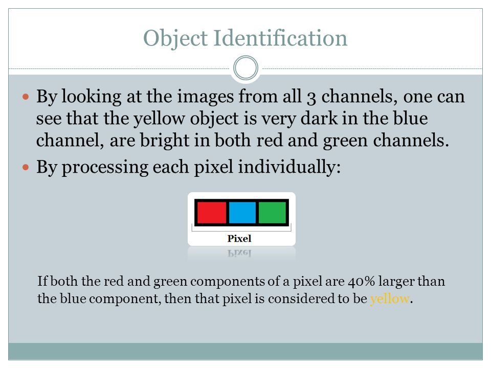 Object Identification By looking at the images from all 3 channels, one can see that the yellow object is very dark in the blue channel, are bright in