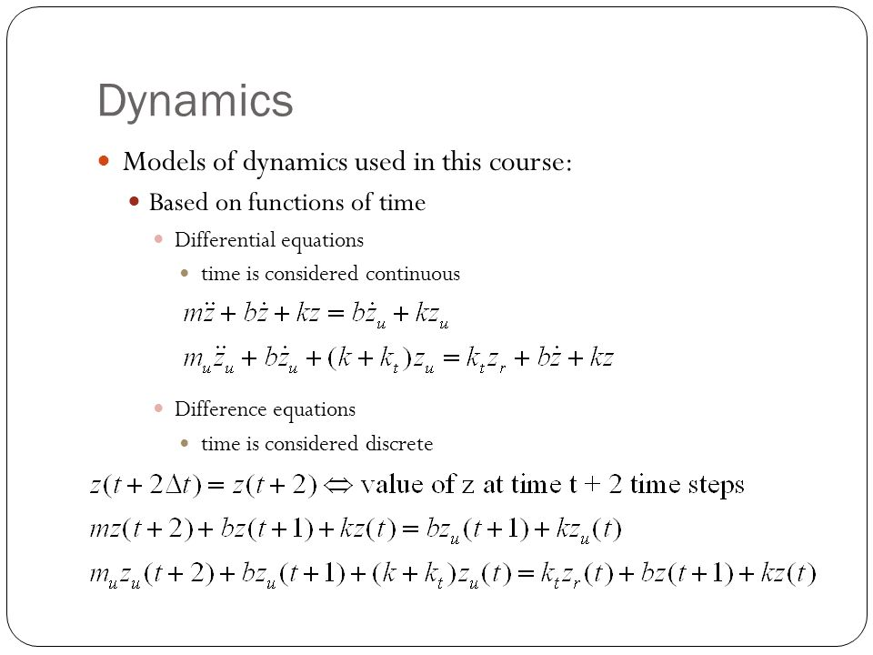 Dynamics Models of dynamics used in this course: Based on functions of time Differential equations time is considered continuous Difference equations time is considered discrete