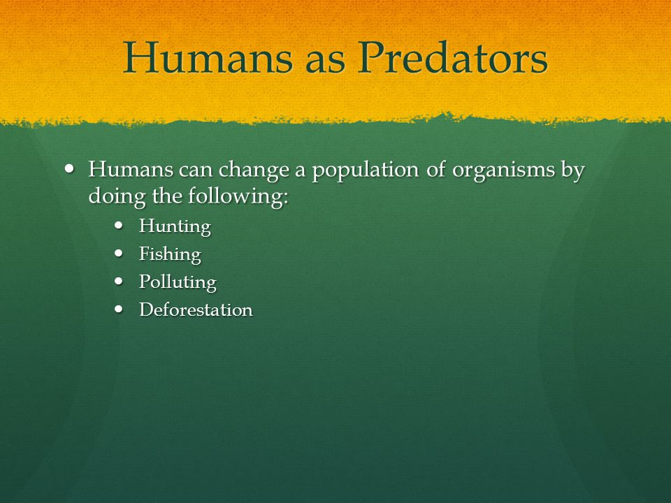 Humans as Predators Humans can change a population of organisms by doing the following: Humans can change a population of organisms by doing the following: Hunting Hunting Fishing Fishing Polluting Polluting Deforestation Deforestation