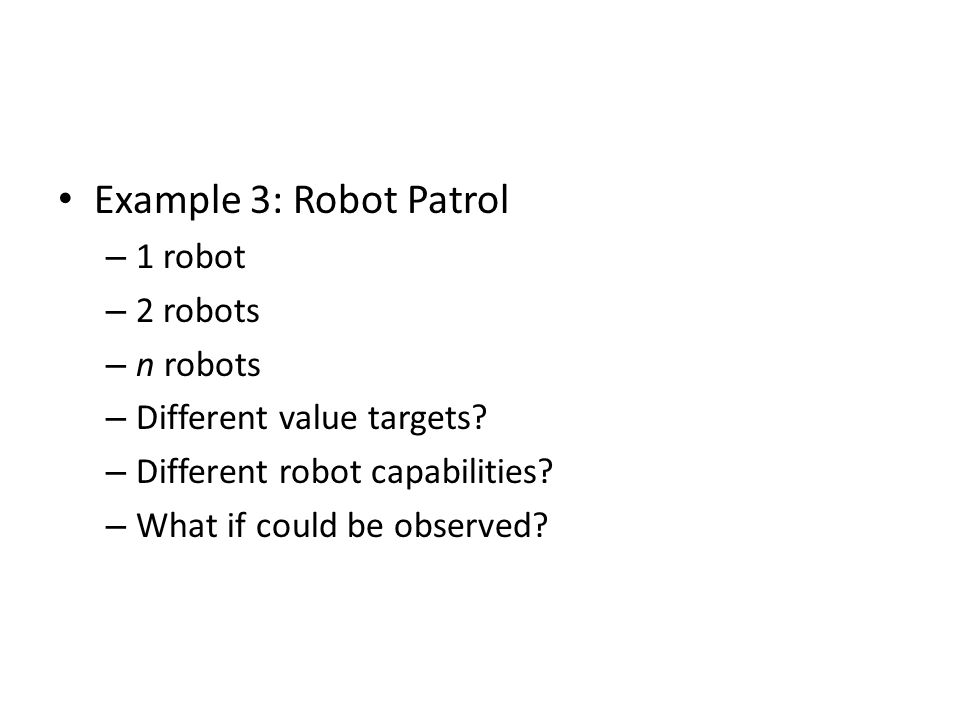 Example 3: Robot Patrol – 1 robot – 2 robots – n robots – Different value targets.