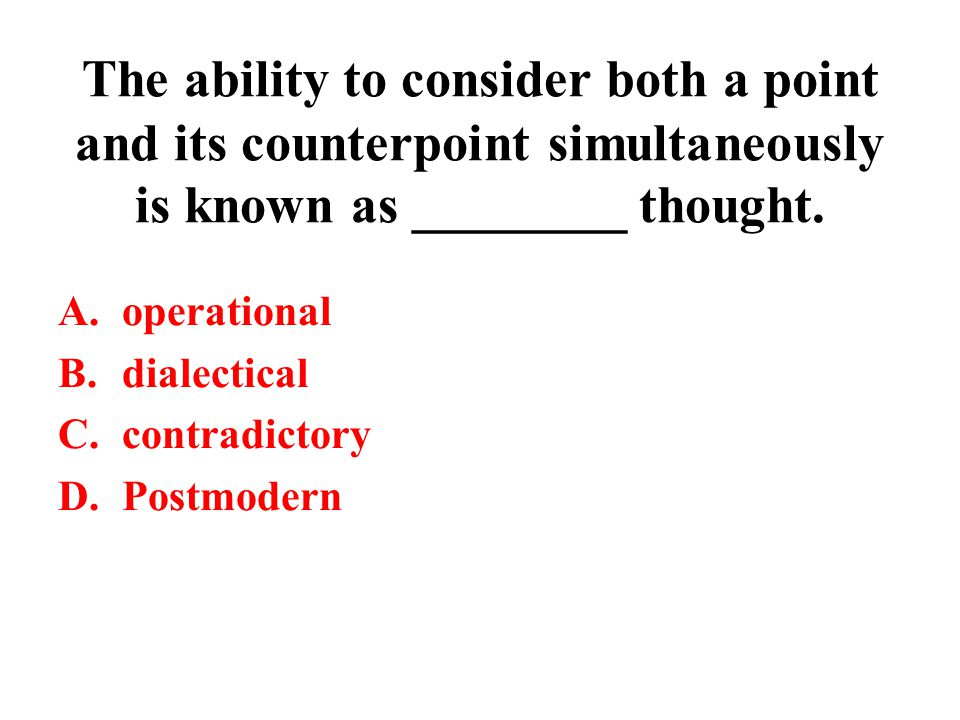 The ability to consider both a point and its counterpoint simultaneously is known as ________ thought. A.operational B.dialectical C.contradictory D.P