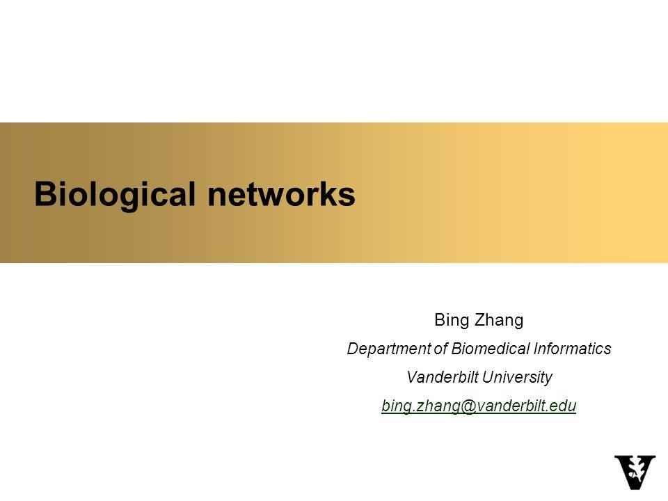 Biological networks Bing Zhang Department of Biomedical Informatics Vanderbilt University bing.zhang@vanderbilt.edu