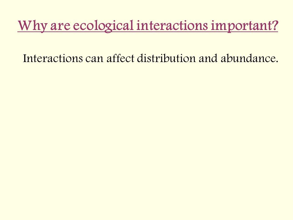 Why are ecological interactions important? Interactions can affect distribution and abundance.