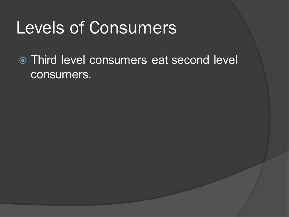 Levels of Consumers  Third level consumers eat second level consumers.