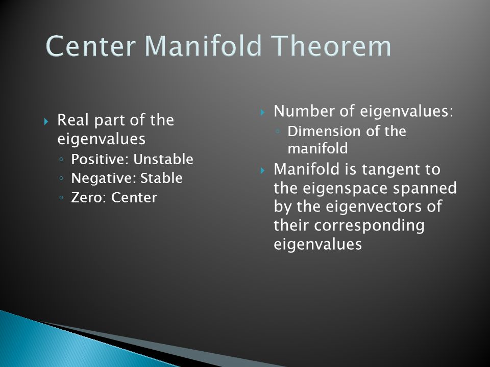 Center Manifold Theorem  Real part of the eigenvalues ◦ Positive: Unstable ◦ Negative: Stable ◦ Zero: Center  Number of eigenvalues: ◦ Dimension of the manifold  Manifold is tangent to the eigenspace spanned by the eigenvectors of their corresponding eigenvalues