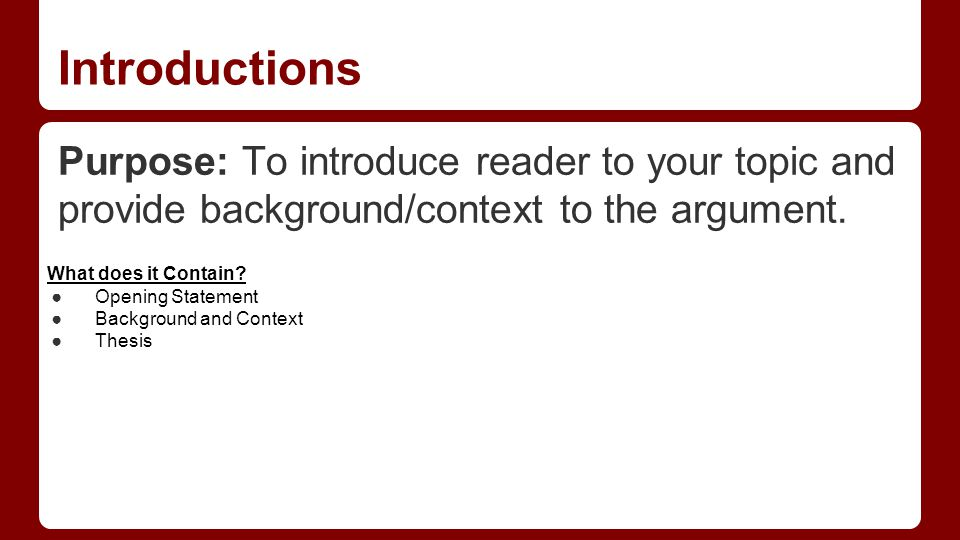 Introductions Purpose: To introduce reader to your topic and provide background/context to the argument.