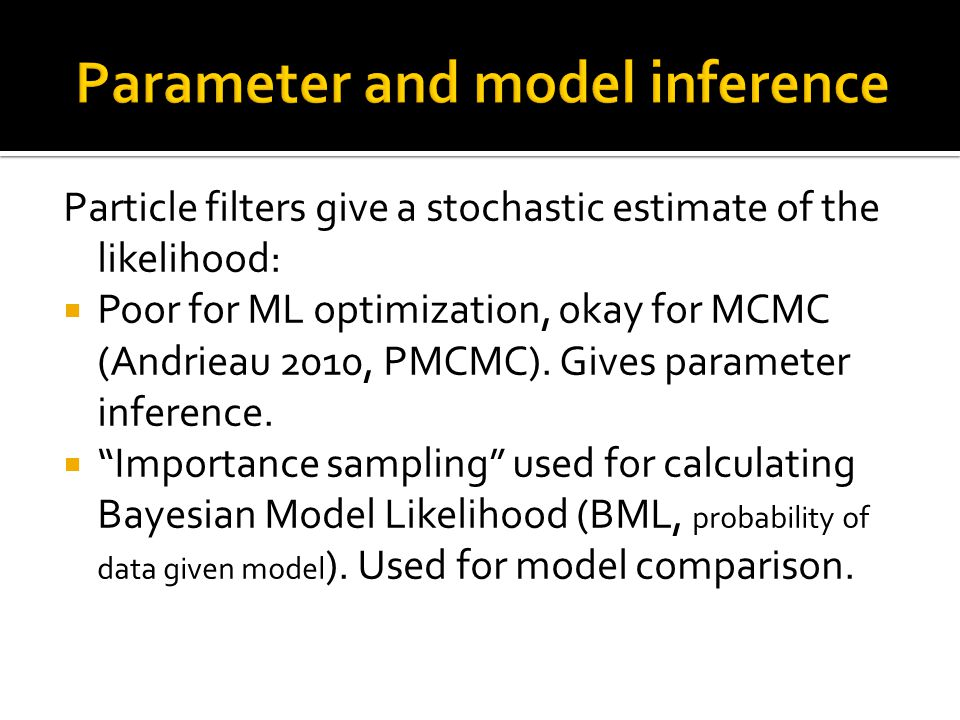 Particle filters give a stochastic estimate of the likelihood:  Poor for ML optimization, okay for MCMC (Andrieau 2010, PMCMC). Gives parameter infer