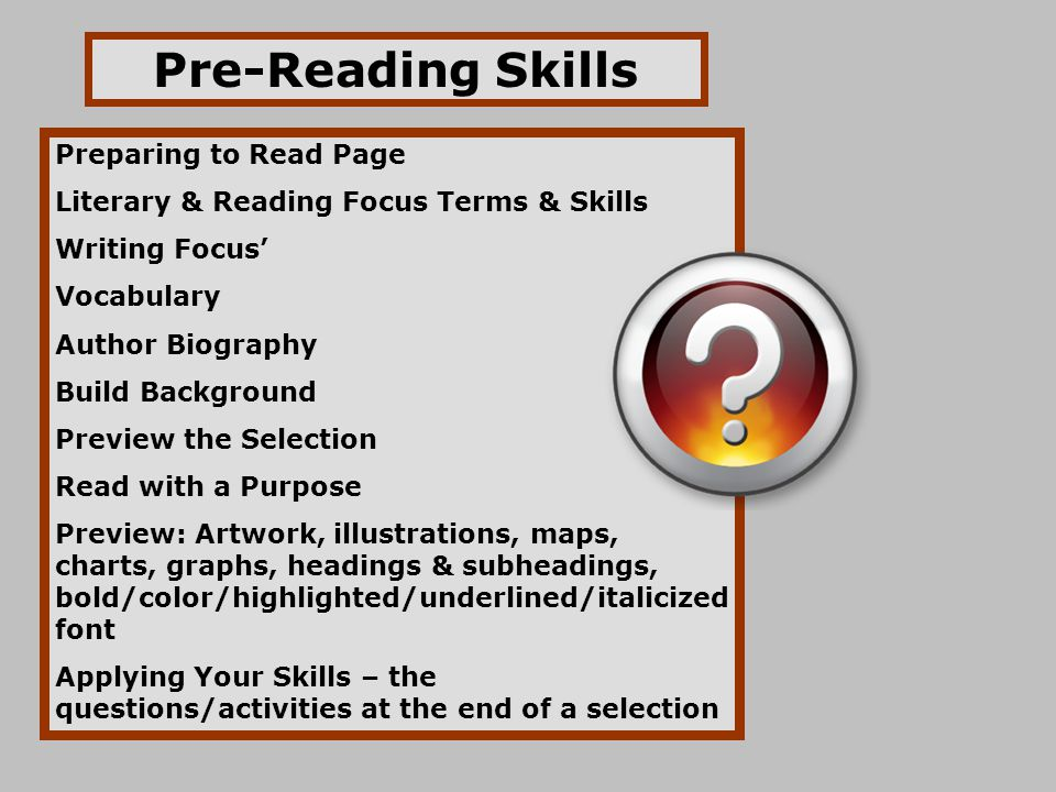 Pre-Reading Skills Preparing to Read Page Literary & Reading Focus Terms & Skills Writing Focus' Vocabulary Author Biography Build Background Preview the Selection Read with a Purpose Preview: Artwork, illustrations, maps, charts, graphs, headings & subheadings, bold/color/highlighted/underlined/italicized font Applying Your Skills – the questions/activities at the end of a selection