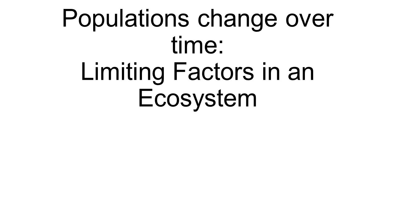 Populations change over time: Limiting Factors in an Ecosystem