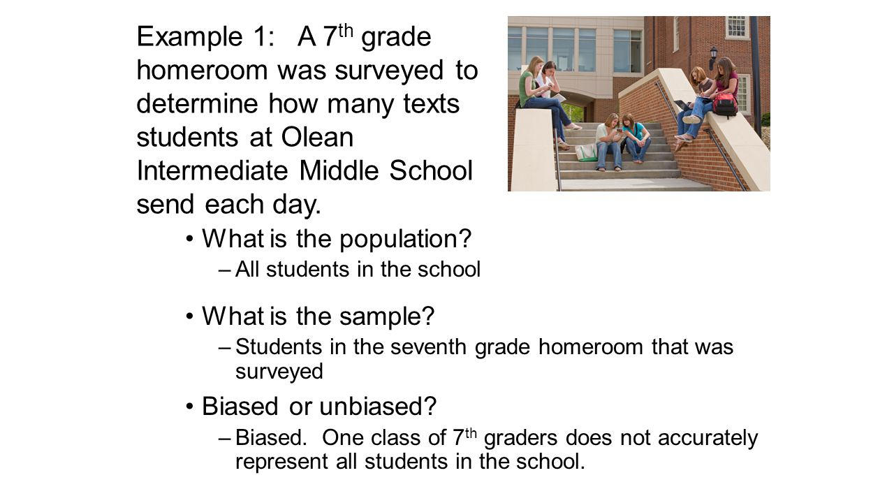 What is the population? –All students in the school What is the sample? –Students in the seventh grade homeroom that was surveyed Biased or unbiased?