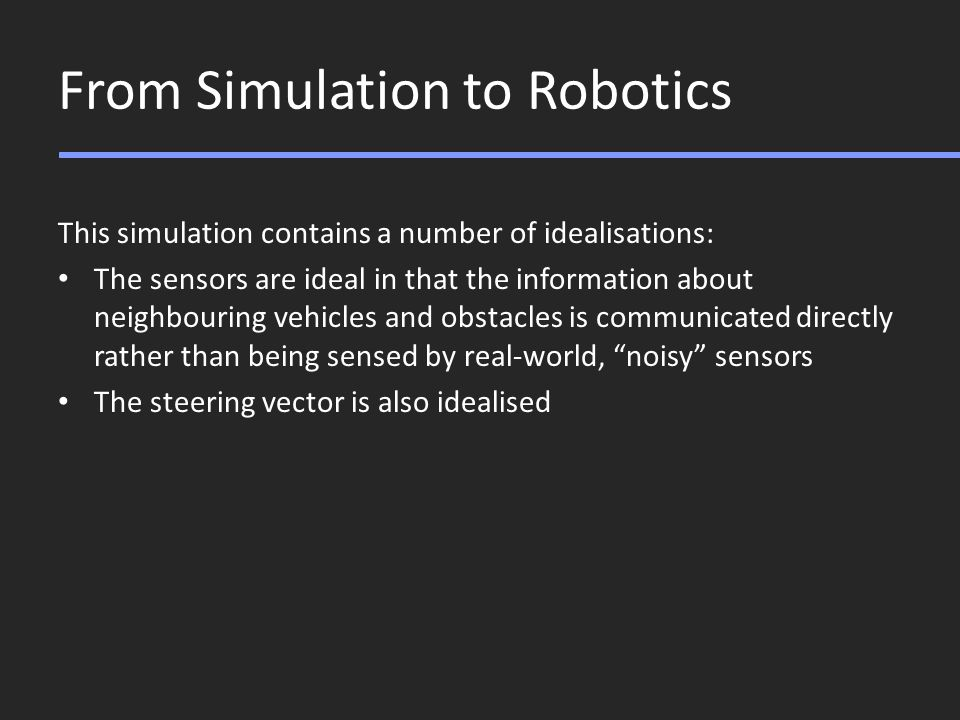 From Simulation to Robotics This simulation contains a number of idealisations: The sensors are ideal in that the information about neighbouring vehicles and obstacles is communicated directly rather than being sensed by real-world, noisy sensors The steering vector is also idealised