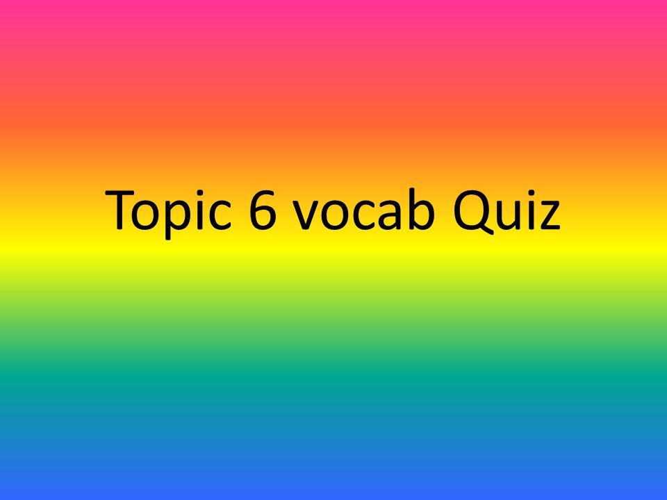 Topic 6 vocab Quiz