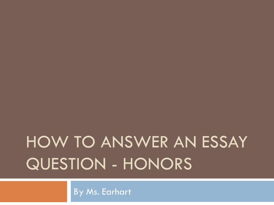 HOW TO ANSWER AN ESSAY QUESTION - HONORS By Ms. Earhart