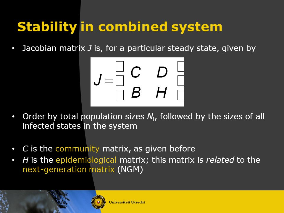 Stability in combined system Jacobian matrix J is, for a particular steady state, given by Order by total population sizes N i, followed by the sizes of all infected states in the system C is the community matrix, as given before H is the epidemiological matrix; this matrix is related to the next-generation matrix (NGM)