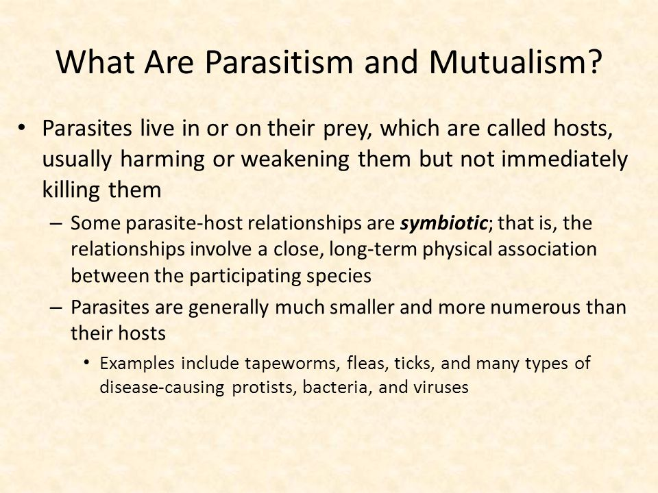 What Are Parasitism and Mutualism? Parasites live in or on their prey, which are called hosts, usually harming or weakening them but not immediately k