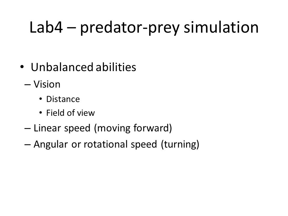 Lab4 – predator-prey simulation Unbalanced abilities – Vision Distance Field of view – Linear speed (moving forward) – Angular or rotational speed (turning)
